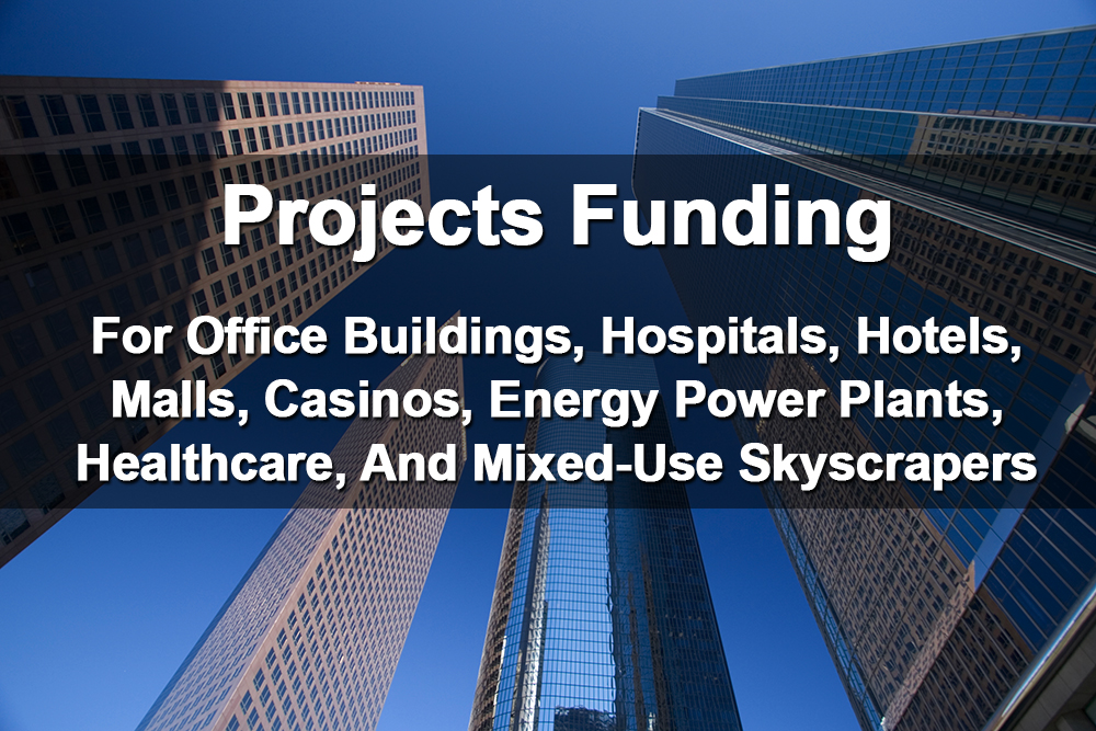 Project Funding for office buildings, hospitals, hotels, malls, casinos, energy projects, healthcare projects, real estate projects
